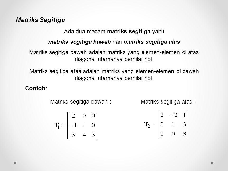 Matriks Segitiga Contoh: Matriks segitiga bawah :Matriks segitiga atas : Ada dua macam matriks segitiga yaitu matriks segitiga bawah dan matriks segit