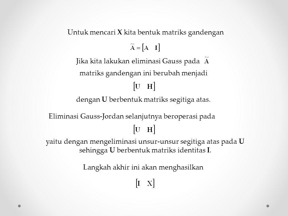 Untuk mencari X kita bentuk matriks gandengan Jika kita lakukan eliminasi Gauss pada matriks gandengan ini berubah menjadi dengan U berbentuk matriks