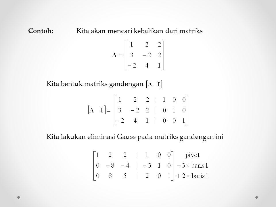 Contoh: Kita akan mencari kebalikan dari matriks Kita bentuk matriks gandengan Kita lakukan eliminasi Gauss pada matriks gandengan ini