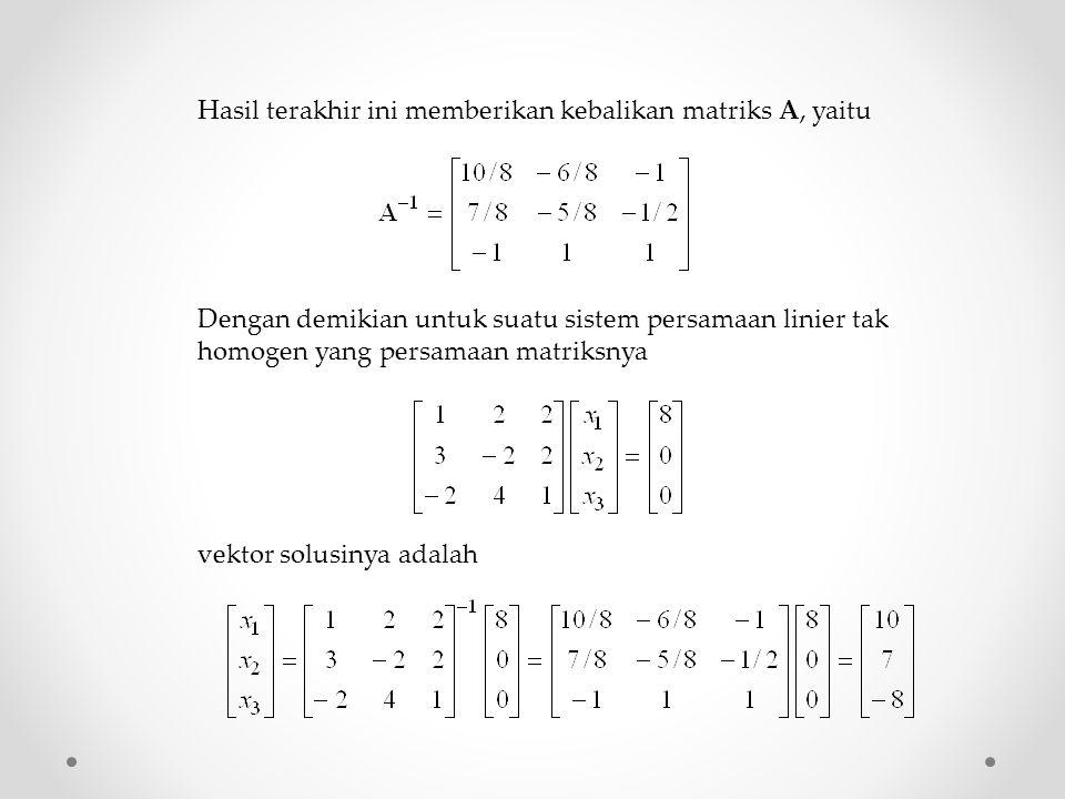 Hasil terakhir ini memberikan kebalikan matriks A, yaitu Dengan demikian untuk suatu sistem persamaan linier tak homogen yang persamaan matriksnya vektor solusinya adalah