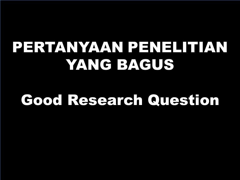 PERTANYAAN PENELITIAN YANG BAGUS Good Research Question