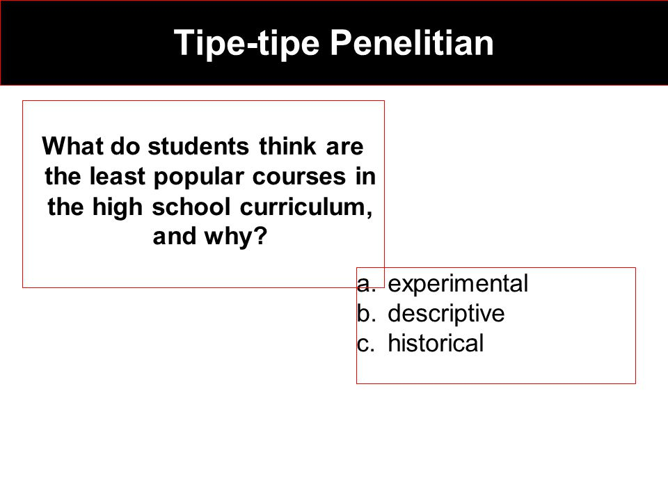 a.experimental b.descriptive c.historical What do students think are the least popular courses in the high school curriculum, and why? Tipe-tipe Penel