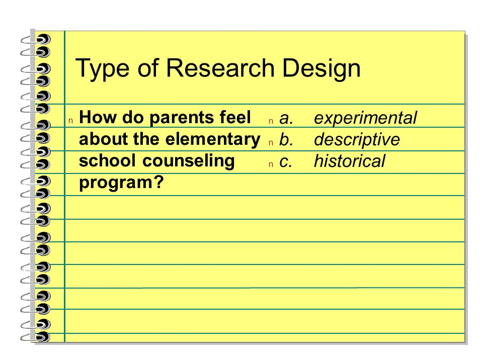 Type of Research Design n How do parents feel about the elementary school counseling program? n a.experimental n b.descriptive n c.historical