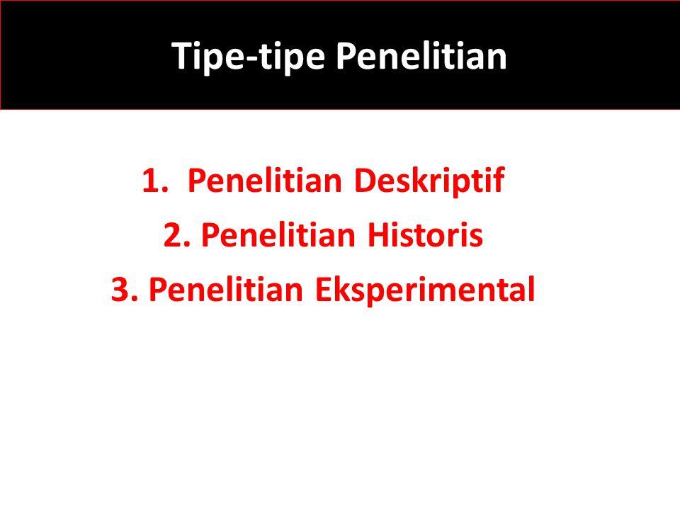 Tipe-tipe Penelitian 1. Penelitian Deskriptif 2. Penelitian Historis 3. Penelitian Eksperimental