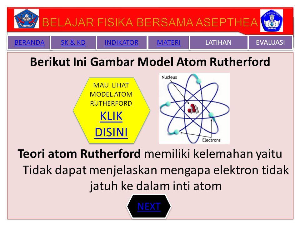 TEORI ATOM RUTHERFORD Menurut teori Atom Rutherford bahwa atom terdiri dari inti atom yang bermuatan positif (+) dan elektron bermuatan ( - ) berputar mengelilingi inti atom tersebut Lihat percobaan Rutherford disini atau kunjungidisini di link berikut : http://www.mhhe.com/physsci/chemistry/esse ntialchemistry/flash/ruther14.swf TEORI ATOM RUTHERFORD Menurut teori Atom Rutherford bahwa atom terdiri dari inti atom yang bermuatan positif (+) dan elektron bermuatan ( - ) berputar mengelilingi inti atom tersebut Lihat percobaan Rutherford disini atau kunjungidisini di link berikut : http://www.mhhe.com/physsci/chemistry/esse ntialchemistry/flash/ruther14.swf BERANDA SK & KD INDIKATOR MATERI EVALUASI LATIHAN NEXT