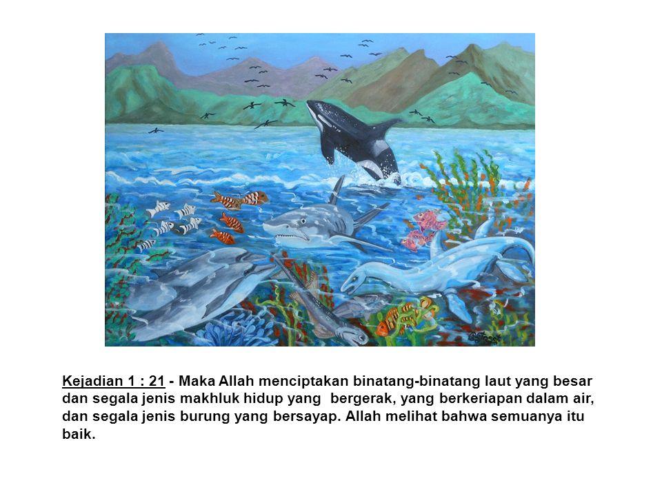 Kejadian 1 : 21 - Maka Allah menciptakan binatang-binatang laut yang besar dan segala jenis makhluk hidup yang bergerak, yang berkeriapan dalam air, d