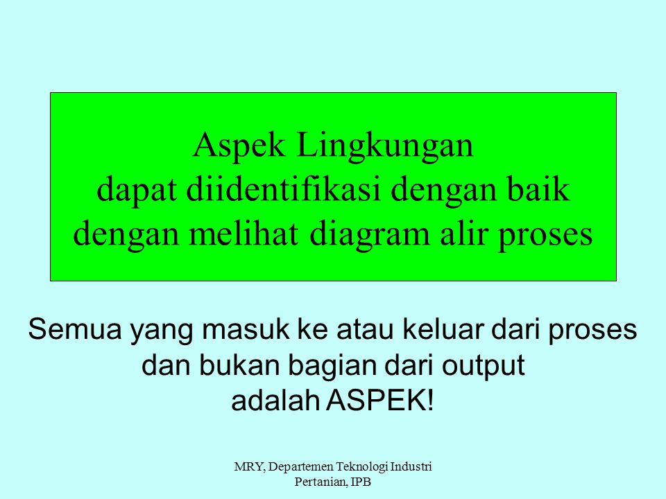 Aspek Lingkungan dapat diidentifikasi dengan baik dengan melihat diagram alir proses Semua yang masuk ke atau keluar dari proses dan bukan bagian dari output adalah ASPEK.