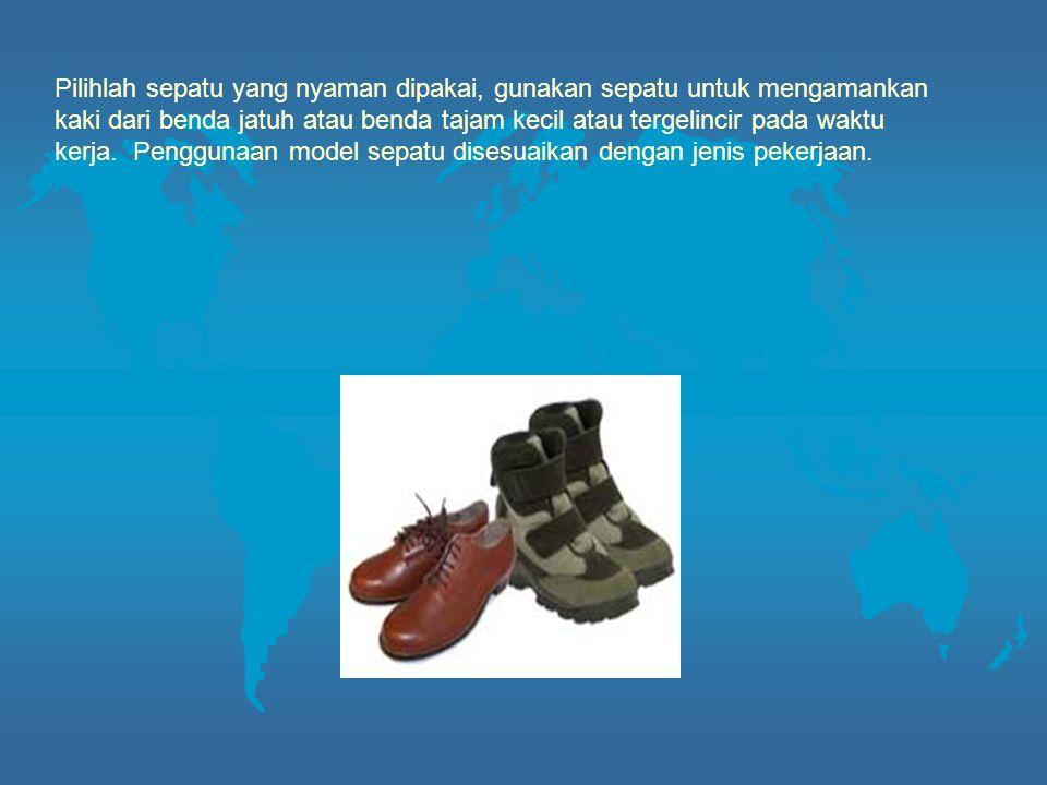 Pilihlah sepatu yang nyaman dipakai, gunakan sepatu untuk mengamankan kaki dari benda jatuh atau benda tajam kecil atau tergelincir pada waktu kerja.