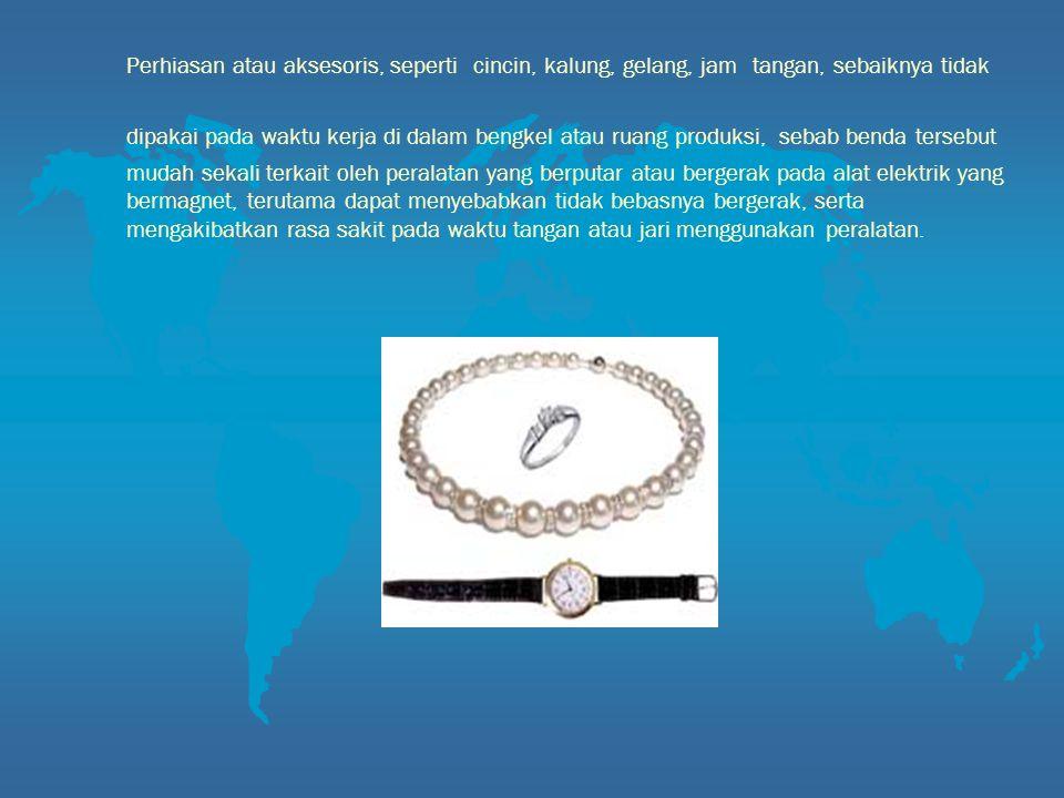 Perhiasan atau aksesoris, seperti cincin, kalung, gelang, jam tangan, sebaiknya tidak dipakai pada waktu kerja di dalam bengkel atau ruang produksi, s