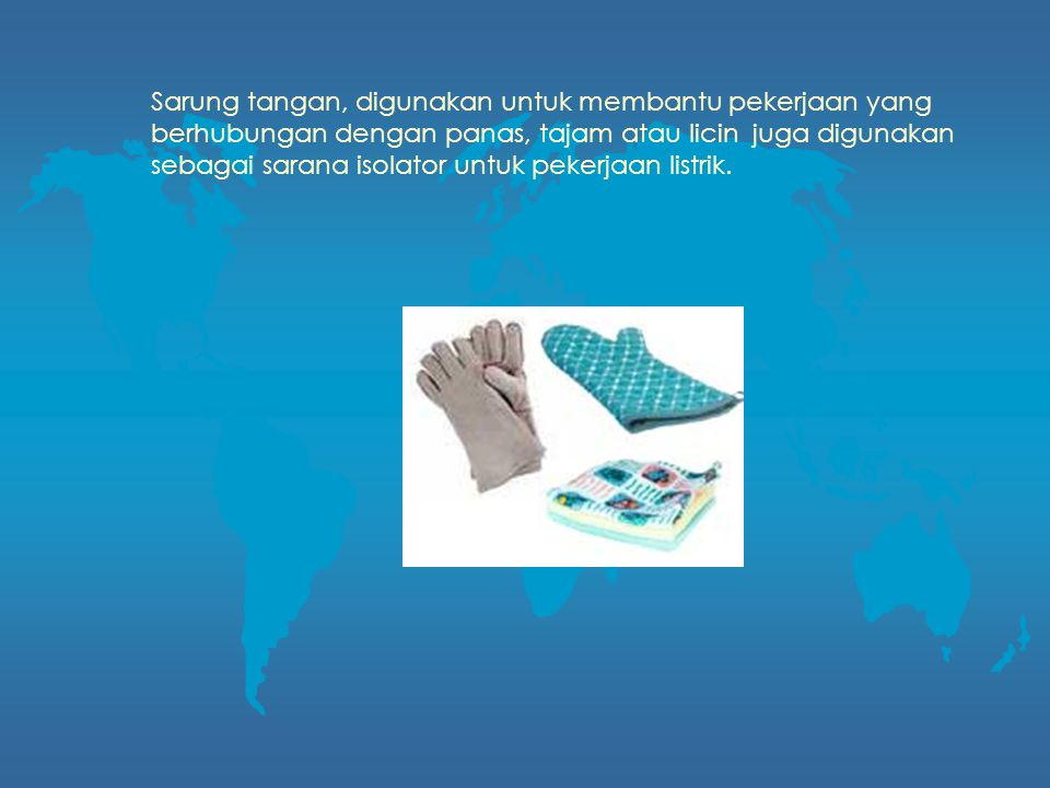 Sarung tangan, digunakan untuk membantu pekerjaan yang berhubungan dengan panas, tajam atau licin juga digunakan sebagai sarana isolator untuk pekerja