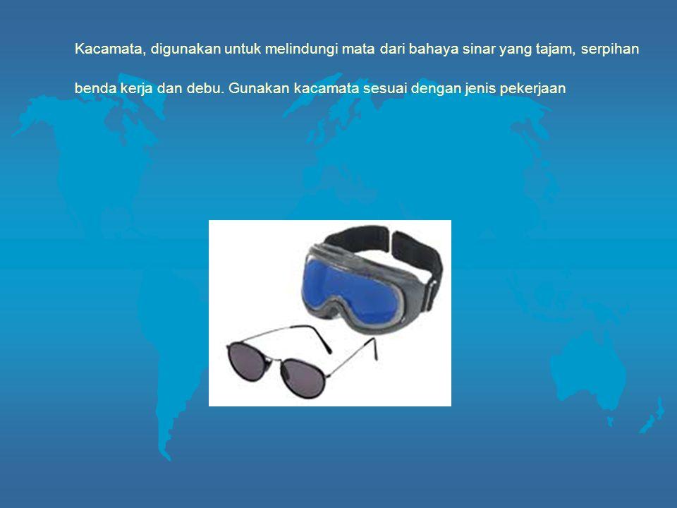 Kacamata, digunakan untuk melindungi mata dari bahaya sinar yang tajam, serpihan benda kerja dan debu. Gunakan kacamata sesuai dengan jenis pekerjaan