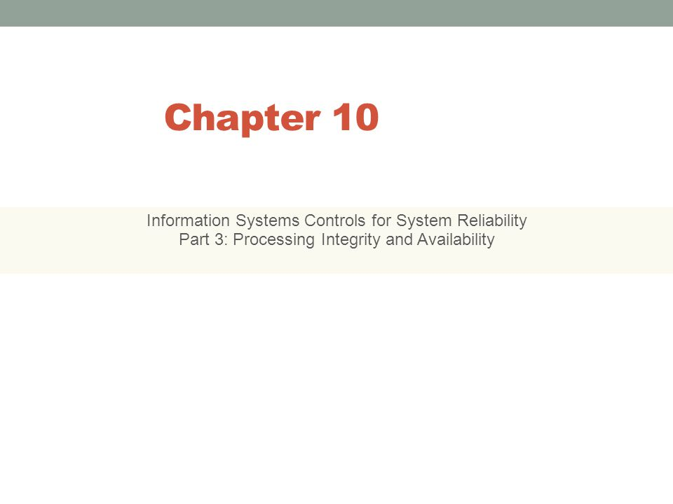 Chapter 10 Information Systems Controls for System Reliability Part 3: Processing Integrity and Availability 10-1