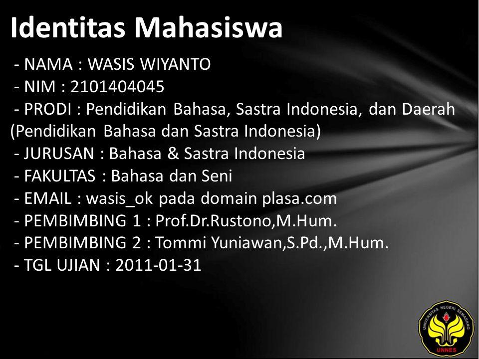Identitas Mahasiswa - NAMA : WASIS WIYANTO - NIM : 2101404045 - PRODI : Pendidikan Bahasa, Sastra Indonesia, dan Daerah (Pendidikan Bahasa dan Sastra Indonesia) - JURUSAN : Bahasa & Sastra Indonesia - FAKULTAS : Bahasa dan Seni - EMAIL : wasis_ok pada domain plasa.com - PEMBIMBING 1 : Prof.Dr.Rustono,M.Hum.