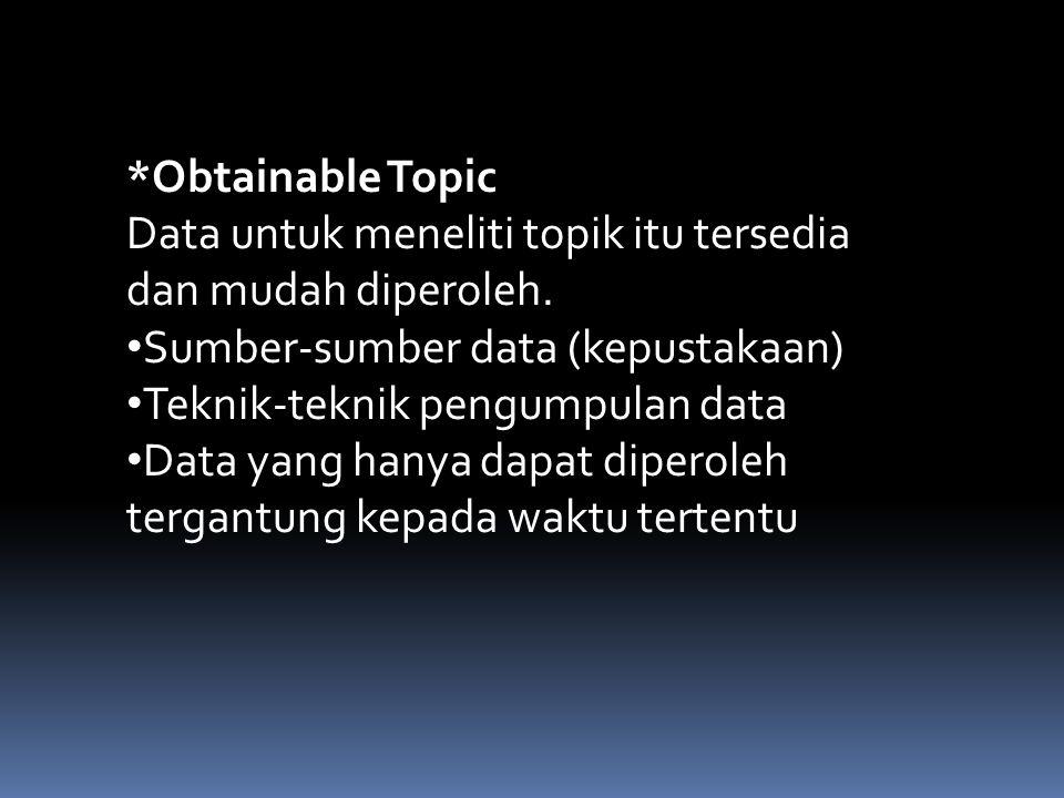*Obtainable Topic Data untuk meneliti topik itu tersedia dan mudah diperoleh. Sumber-sumber data (kepustakaan) Teknik-teknik pengumpulan data Data yan