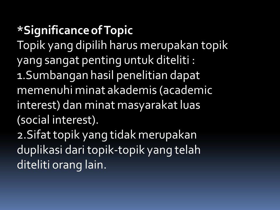 *Significance of Topic Topik yang dipilih harus merupakan topik yang sangat penting untuk diteliti : 1.Sumbangan hasil penelitian dapat memenuhi minat