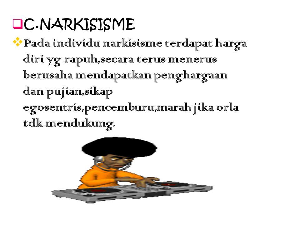  C.NARKISISME  Pada individu narkisisme terdapat harga diri yg rapuh,secara terus menerus berusaha mendapatkan penghargaan dan pujian,sikap egosentr
