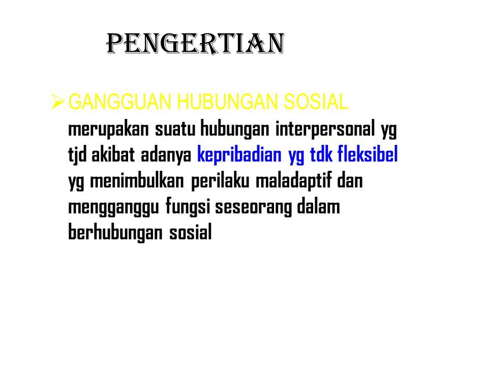 PENGERTIAN  GANGGUAN HUBUNGAN SOSIAL merupakan suatu hubungan interpersonal yg tjd akibat adanya kepribadian yg tdk fleksibel yg menimbulkan perilaku