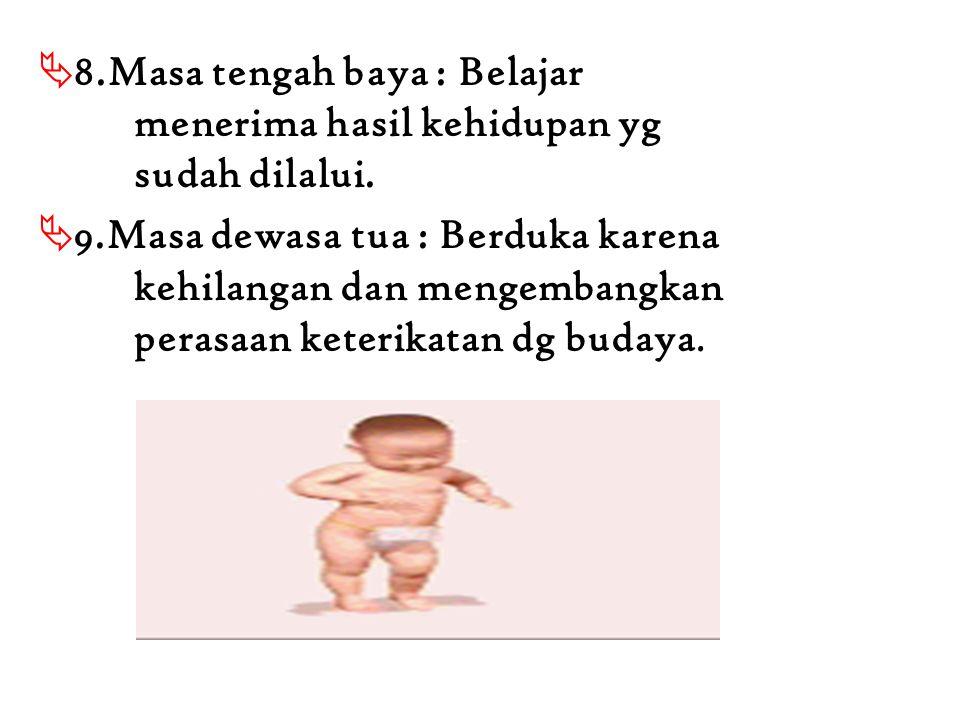  8.Masa tengah baya : Belajar menerima hasil kehidupan yg sudah dilalui.  9.Masa dewasa tua : Berduka karena kehilangan dan mengembangkan perasaan k