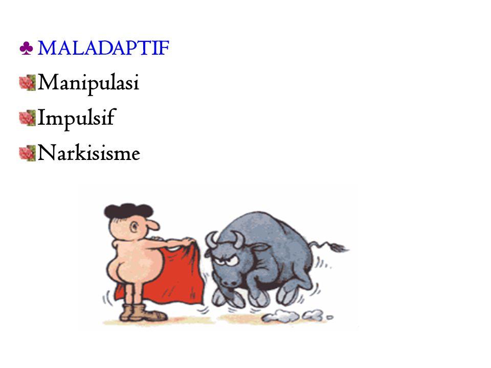 ♣ MALADAPTIF Manipulasi Impulsif Narkisisme