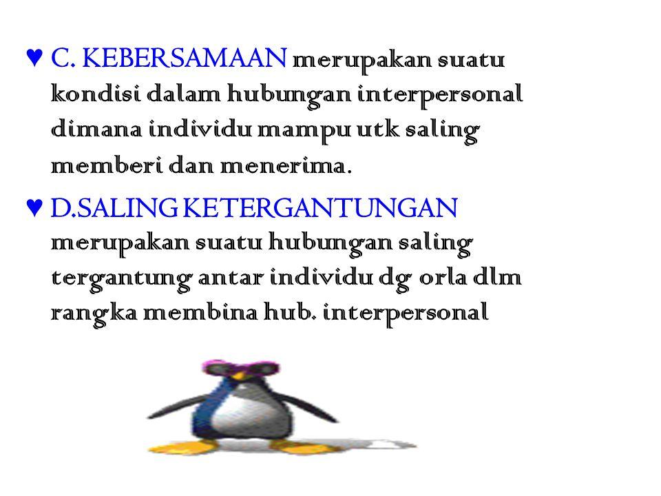 ♥ C. KEBERSAMAAN merupakan suatu kondisi dalam hubungan interpersonal dimana individu mampu utk saling memberi dan menerima. ♥ D.SALING KETERGANTUNGAN