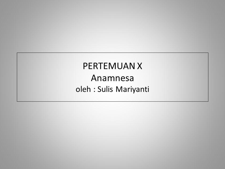 PERTEMUAN X Anamnesa oleh : Sulis Mariyanti
