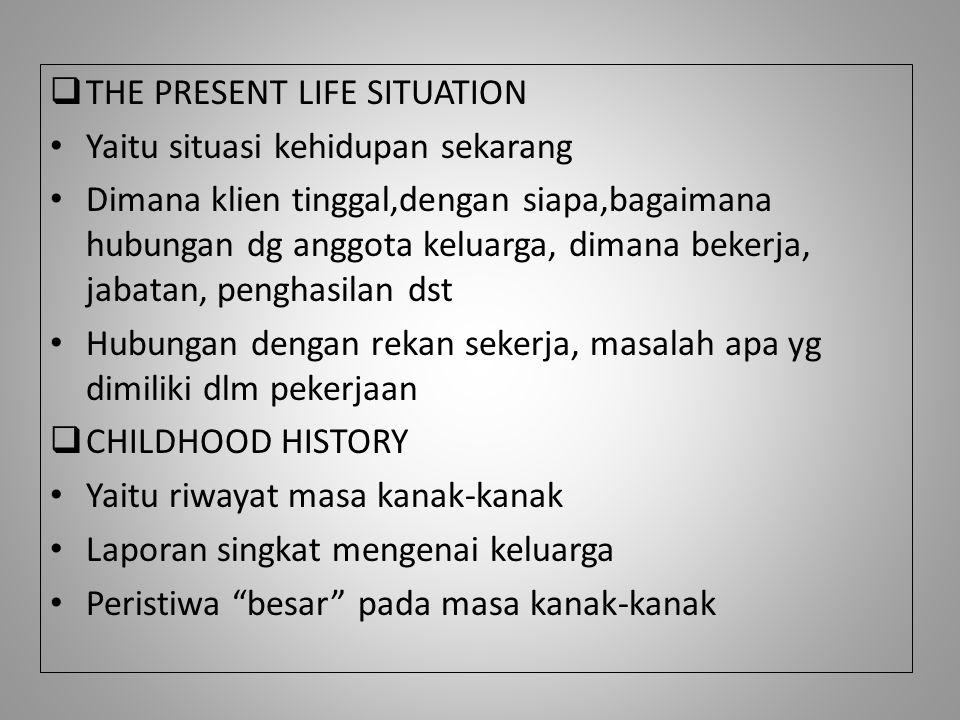  THE PRESENT LIFE SITUATION Yaitu situasi kehidupan sekarang Dimana klien tinggal,dengan siapa,bagaimana hubungan dg anggota keluarga, dimana bekerja