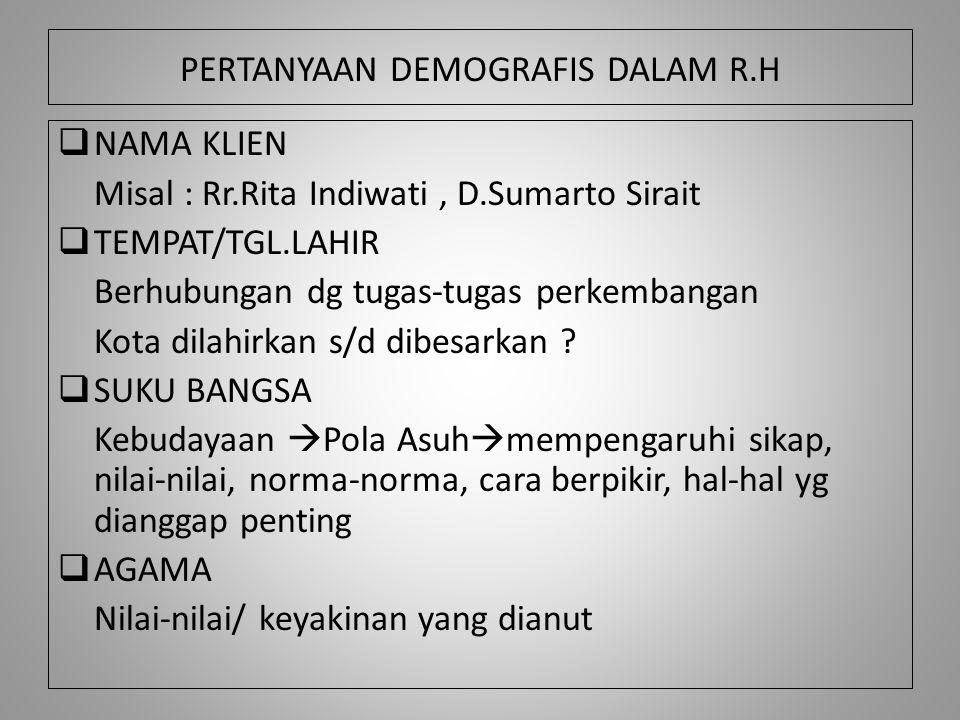 PERTANYAAN DEMOGRAFIS DALAM R.H  NAMA KLIEN Misal : Rr.Rita Indiwati, D.Sumarto Sirait  TEMPAT/TGL.LAHIR Berhubungan dg tugas-tugas perkembangan Kot