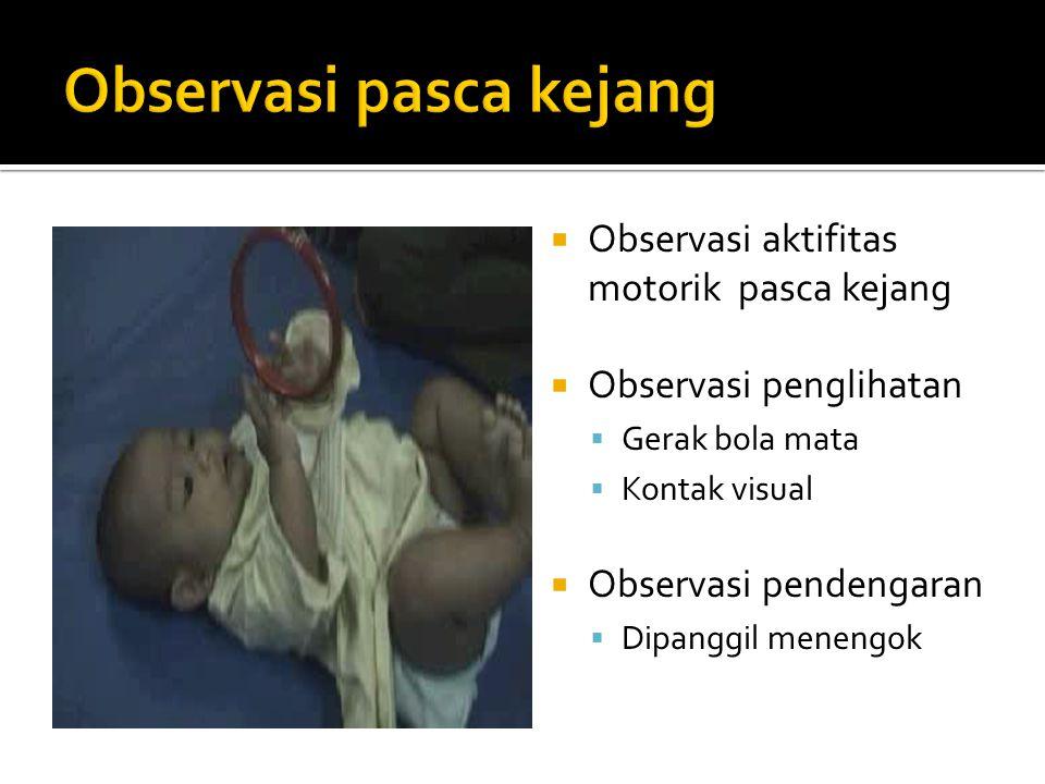  Observasi aktifitas motorik pasca kejang  Observasi penglihatan  Gerak bola mata  Kontak visual  Observasi pendengaran  Dipanggil menengok