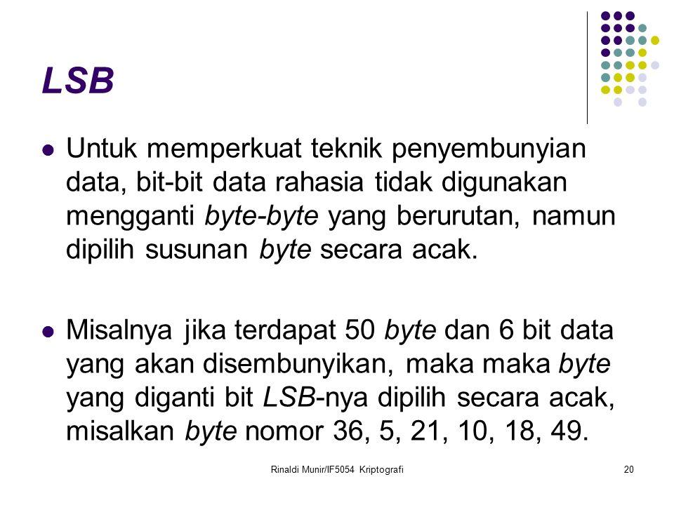 Rinaldi Munir/IF5054 Kriptografi20 LSB Untuk memperkuat teknik penyembunyian data, bit-bit data rahasia tidak digunakan mengganti byte-byte yang berur