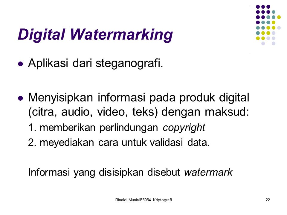 Rinaldi Munir/IF5054 Kriptografi22 Digital Watermarking Aplikasi dari steganografi. Menyisipkan informasi pada produk digital (citra, audio, video, te