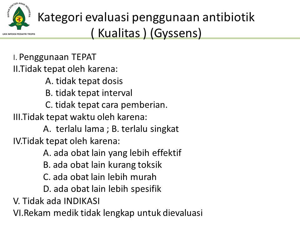 Kategori evaluasi penggunaan antibiotik ( Kualitas ) (Gyssens) I. Penggunaan TEPAT II.Tidak tepat oleh karena: A. tidak tepat dosis B. tidak tepat int
