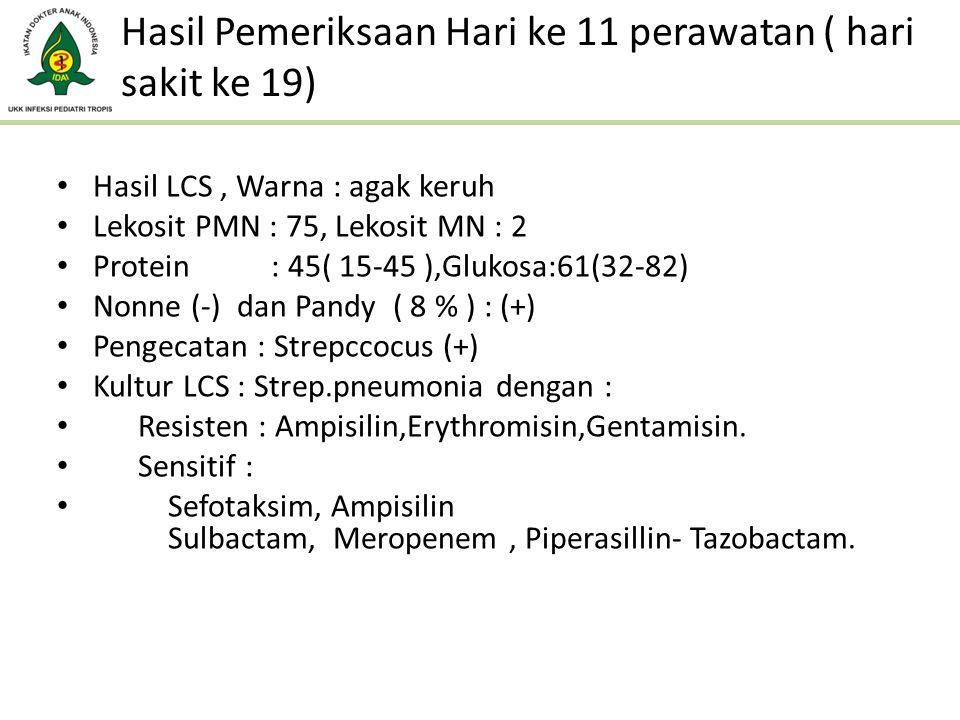 Hasil Pemeriksaan Hari ke 11 perawatan ( hari sakit ke 19) Hasil LCS, Warna : agak keruh Lekosit PMN : 75, Lekosit MN : 2 Protein : 45( 15-45 ),Glukos