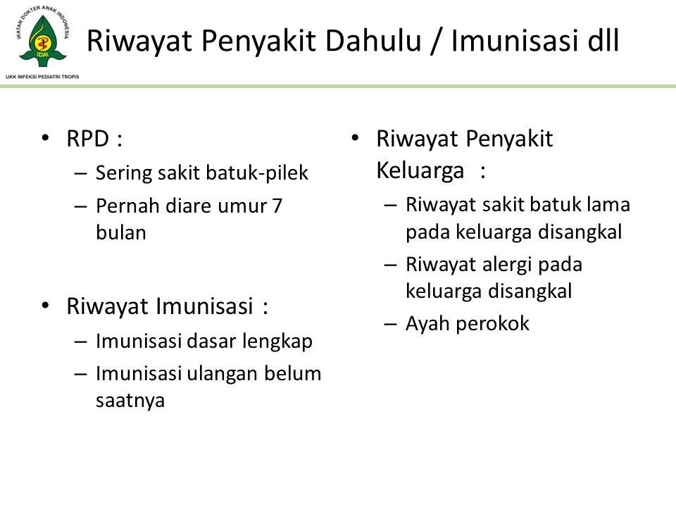 Riwayat Penyakit Dahulu / Imunisasi dll RPD : – Sering sakit batuk-pilek – Pernah diare umur 7 bulan Riwayat Imunisasi : – Imunisasi dasar lengkap – I