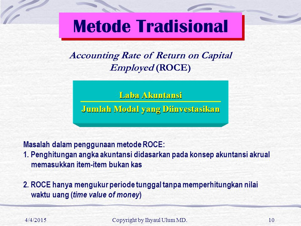 4/4/2015Copyright by Ihyaul Ulum MD.10 Metode Tradisional Accounting Rate of Return on Capital Employed (ROCE) Laba Akuntansi Jumlah Modal yang Diinve