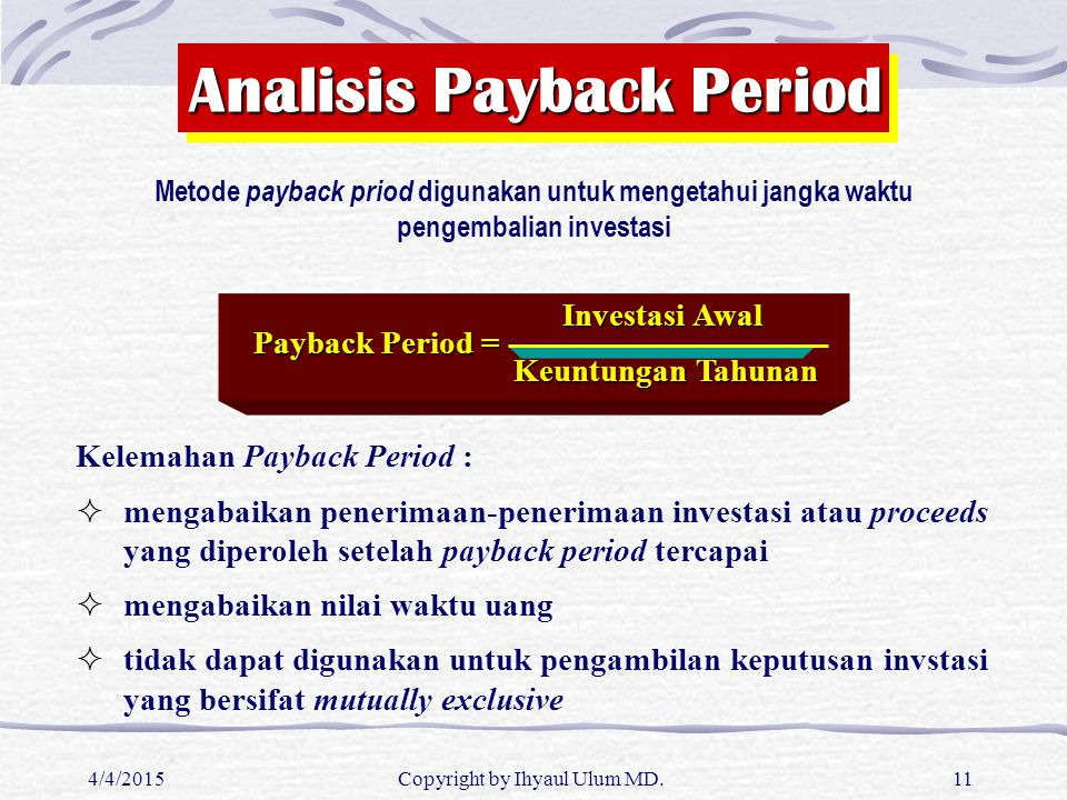 4/4/2015Copyright by Ihyaul Ulum MD.11 Analisis Payback Period Metode payback priod digunakan untuk mengetahui jangka waktu pengembalian investasi Kel