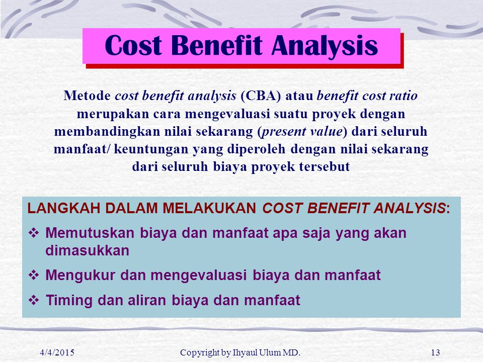 4/4/2015Copyright by Ihyaul Ulum MD.13 Cost Benefit Analysis Metode cost benefit analysis (CBA) atau benefit cost ratio merupakan cara mengevaluasi su
