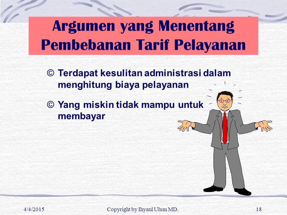 4/4/2015Copyright by Ihyaul Ulum MD.18 Argumen yang Menentang Pembebanan Tarif Pelayanan ©Terdapat kesulitan administrasi dalam menghitung biaya pelay