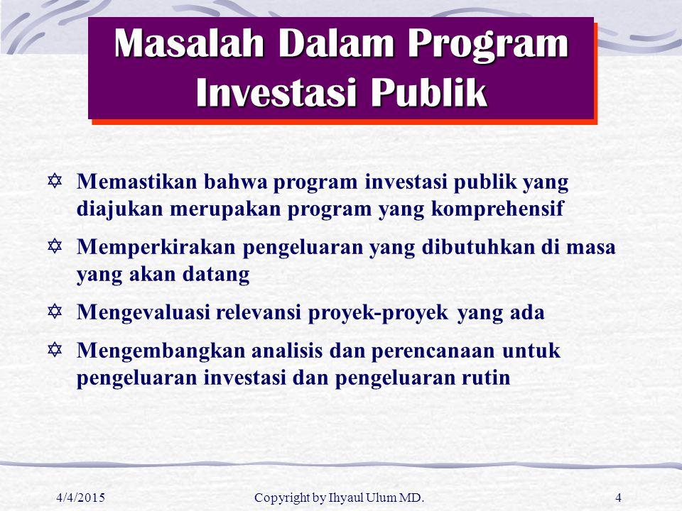 4/4/2015Copyright by Ihyaul Ulum MD.4 Masalah Dalam Program Investasi Publik  Memastikan bahwa program investasi publik yang diajukan merupakan progr