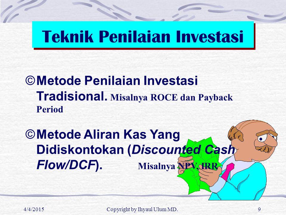 4/4/2015Copyright by Ihyaul Ulum MD.9 Teknik Penilaian Investasi ©Metode Penilaian Investasi Tradisional. Misalnya ROCE dan Payback Period ©Metode Ali
