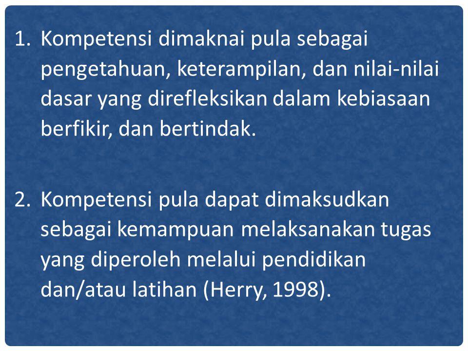 1.Kompetensi dimaknai pula sebagai pengetahuan, keterampilan, dan nilai-nilai dasar yang direfleksikan dalam kebiasaan berfikir, dan bertindak. 2.Komp