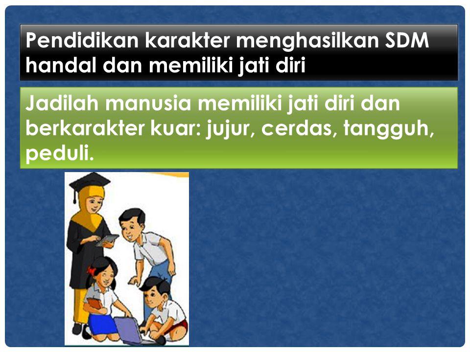 Pendidikan karakter menghasilkan SDM handal dan memiliki jati diri Jadilah manusia memiliki jati diri dan berkarakter kuar: jujur, cerdas, tangguh, pe
