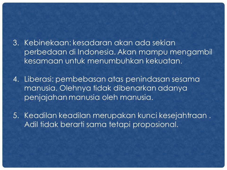 3.Kebinekaan: kesadaran akan ada sekian perbedaan di Indonesia. Akan mampu mengambil kesamaan untuk menumbuhkan kekuatan. 4.Liberasi: pembebasan atas