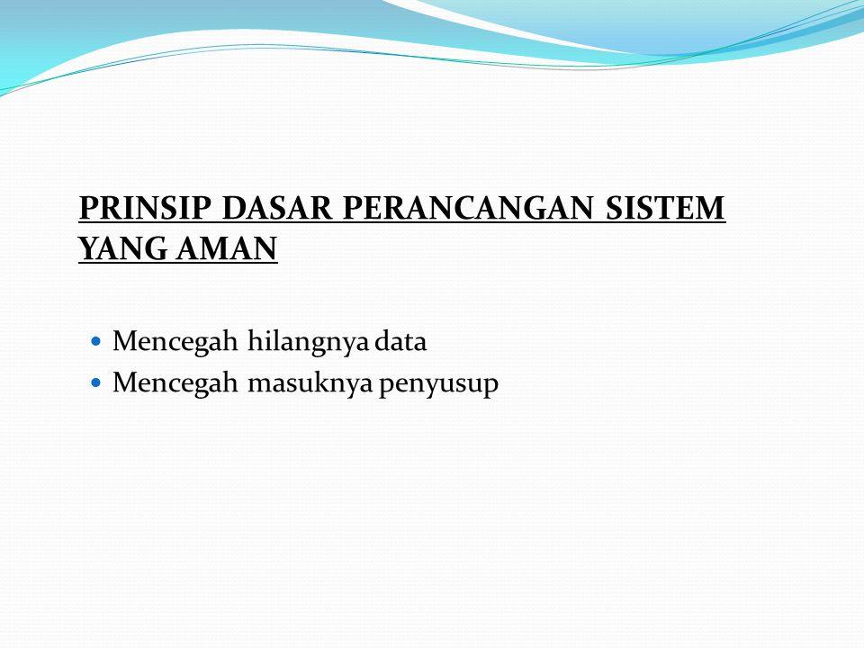 PRINSIP DASAR PERANCANGAN SISTEM YANG AMAN Mencegah hilangnya data Mencegah masuknya penyusup