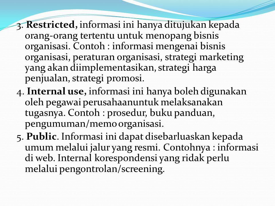 3. Restricted, informasi ini hanya ditujukan kepada orang-orang tertentu untuk menopang bisnis organisasi. Contoh : informasi mengenai bisnis organisa