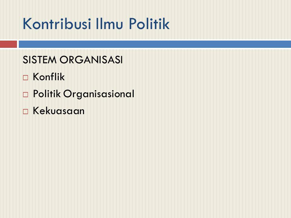Kontribusi Ilmu Politik SISTEM ORGANISASI  Konflik  Politik Organisasional  Kekuasaan
