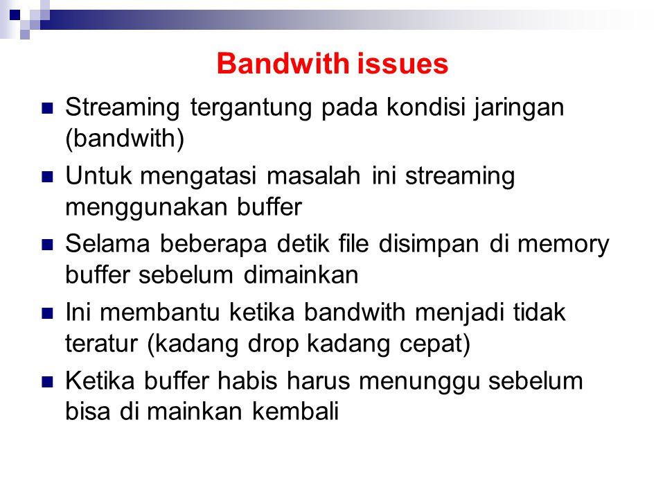 Bandwith issues Streaming tergantung pada kondisi jaringan (bandwith) Untuk mengatasi masalah ini streaming menggunakan buffer Selama beberapa detik file disimpan di memory buffer sebelum dimainkan Ini membantu ketika bandwith menjadi tidak teratur (kadang drop kadang cepat) Ketika buffer habis harus menunggu sebelum bisa di mainkan kembali