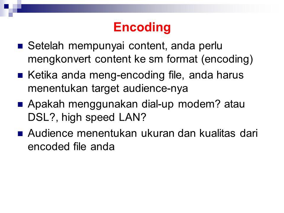 Encoding Setelah mempunyai content, anda perlu mengkonvert content ke sm format (encoding) Ketika anda meng-encoding file, anda harus menentukan target audience-nya Apakah menggunakan dial-up modem.