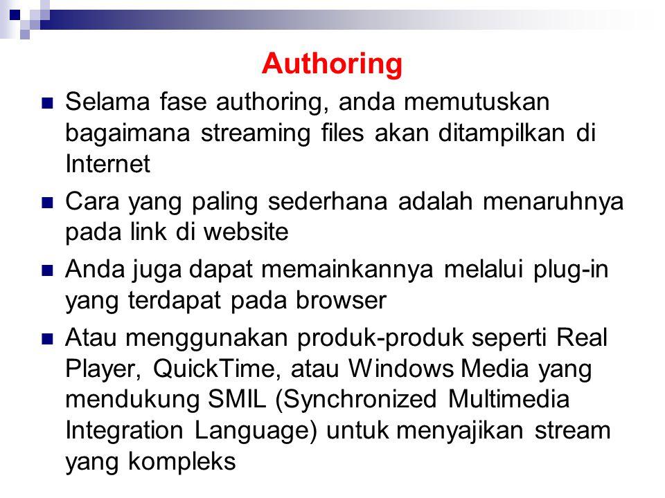 Authoring Selama fase authoring, anda memutuskan bagaimana streaming files akan ditampilkan di Internet Cara yang paling sederhana adalah menaruhnya pada link di website Anda juga dapat memainkannya melalui plug-in yang terdapat pada browser Atau menggunakan produk-produk seperti Real Player, QuickTime, atau Windows Media yang mendukung SMIL (Synchronized Multimedia Integration Language) untuk menyajikan stream yang kompleks
