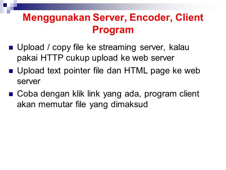 Menggunakan Server, Encoder, Client Program Upload / copy file ke streaming server, kalau pakai HTTP cukup upload ke web server Upload text pointer file dan HTML page ke web server Coba dengan klik link yang ada, program client akan memutar file yang dimaksud