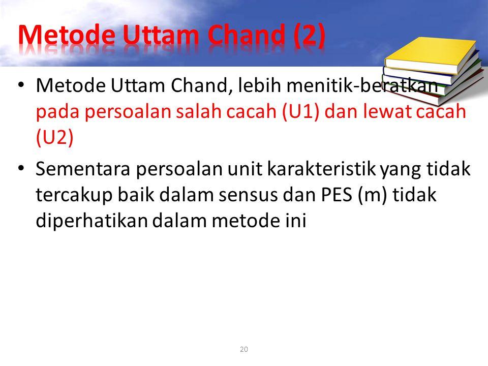 20 Metode Uttam Chand, lebih menitik-beratkan pada persoalan salah cacah (U1) dan lewat cacah (U2) Sementara persoalan unit karakteristik yang tidak t